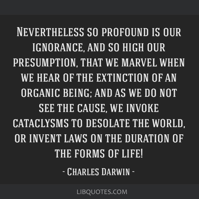 Nevertheless so profound is our ignorance, and so high our presumption, that we marvel when we hear of the extinction of an organic being; and as we...