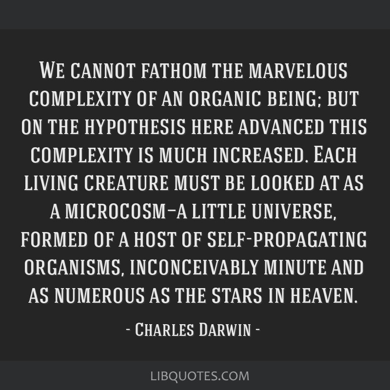 We cannot fathom the marvelous complexity of an organic being; but on the hypothesis here advanced this complexity is much increased. Each living...