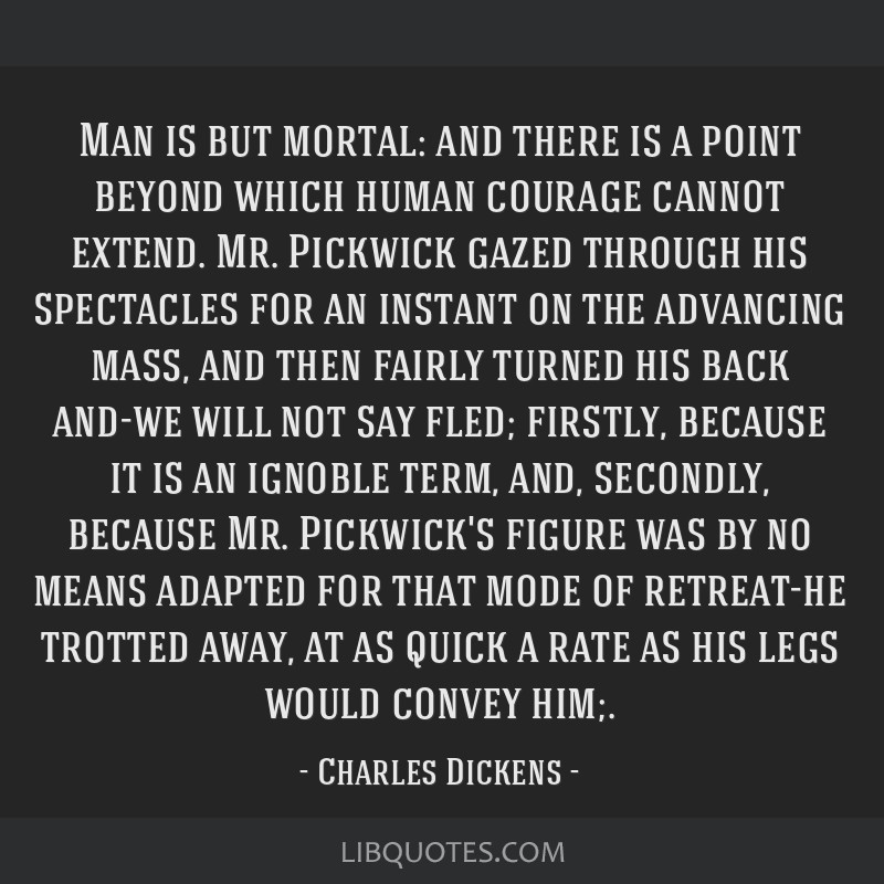 Man is but mortal: and there is a point beyond which human courage cannot extend. Mr. Pickwick gazed through his spectacles for an instant on the...