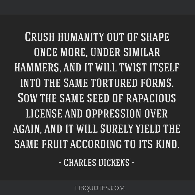 Crush humanity out of shape once more, under similar hammers, and it will twist itself into the same tortured forms. Sow the same seed of rapacious...