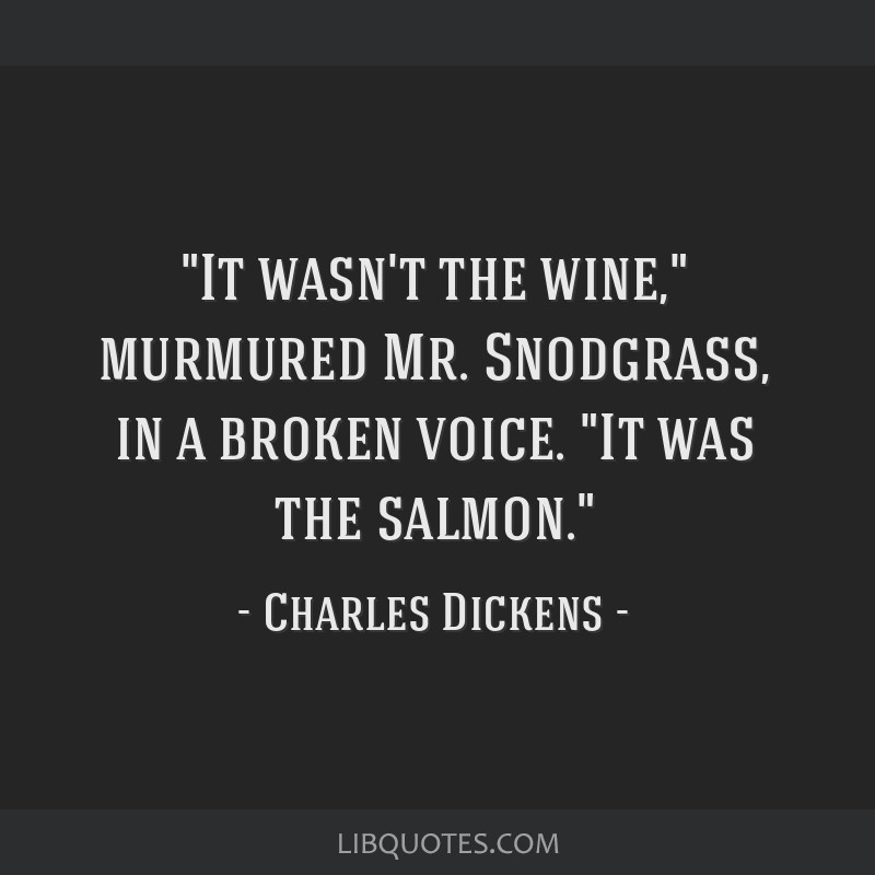 It wasn't the wine, murmured Mr. Snodgrass, in a broken voice. It was the salmon.