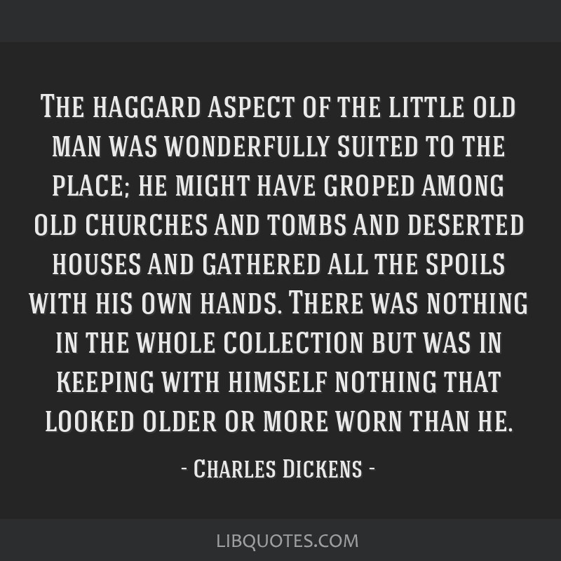 The haggard aspect of the little old man was wonderfully suited to the place; he might have groped among old churches and tombs and deserted houses...