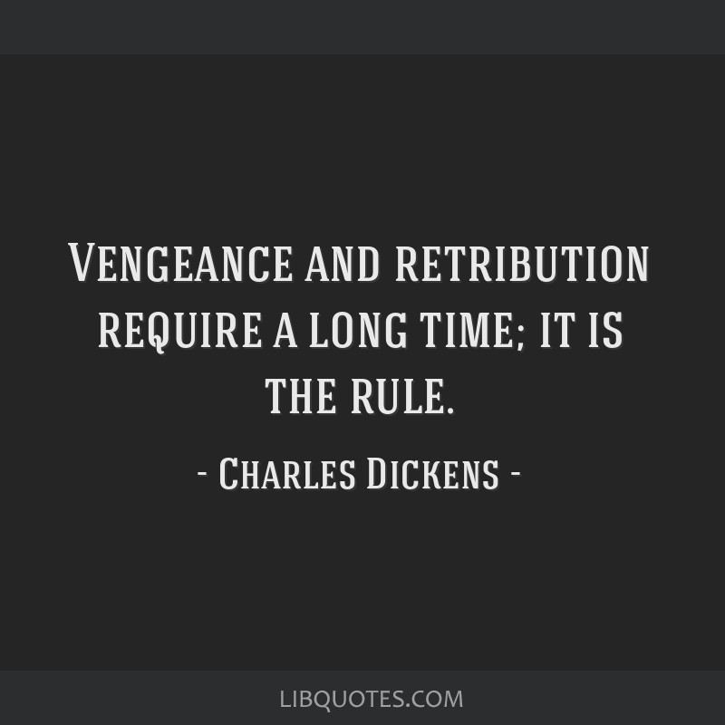 Vengeance and retribution require a long time; it is the rule.