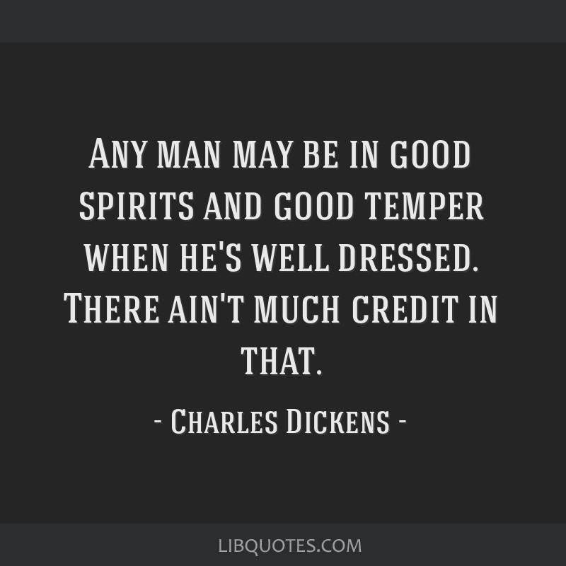 Any man may be in good spirits and good temper when he's well dressed. There ain't much credit in that.