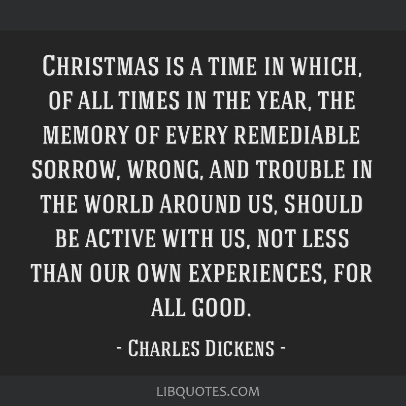 Christmas is a time in which, of all times in the year, the memory of every remediable sorrow, wrong, and trouble in the world around us, should be...