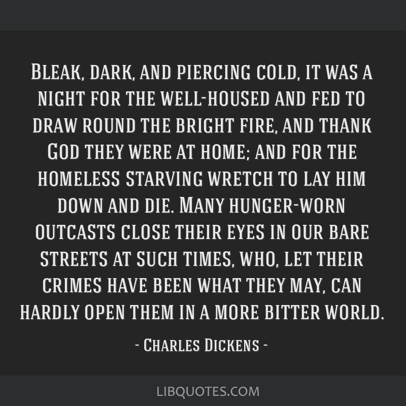 Bleak, dark, and piercing cold, it was a night for the well-housed and fed to draw round the bright fire, and thank God they were at home; and for...