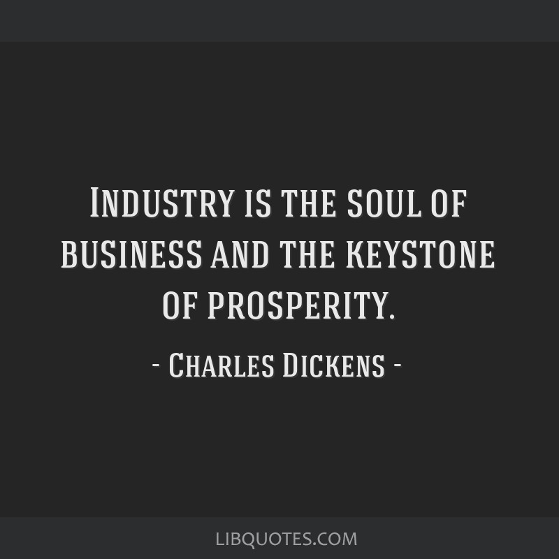 Industry is the soul of business and the keystone of prosperity.