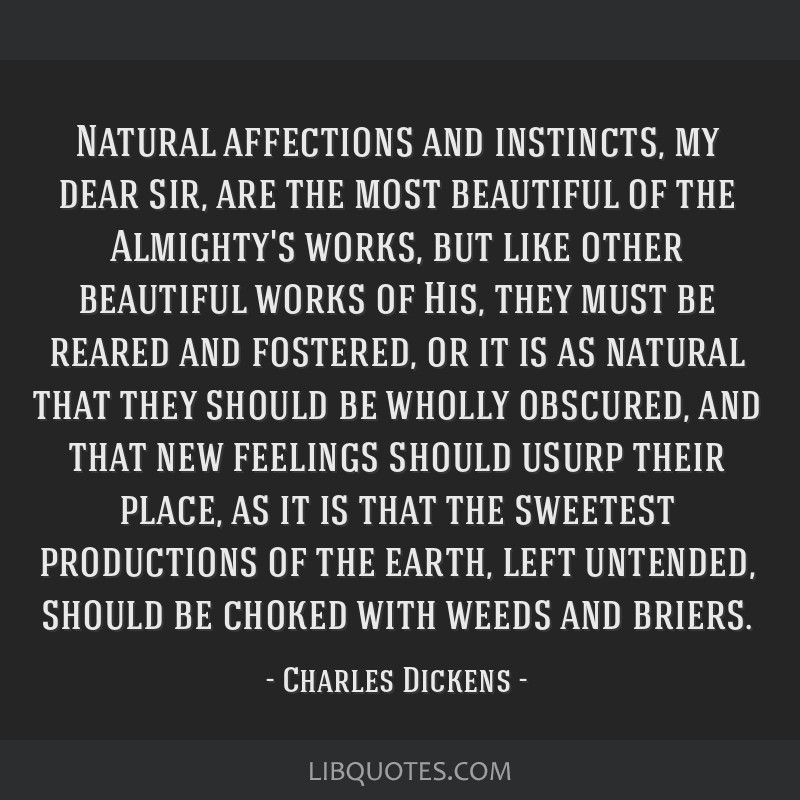 Natural affections and instincts, my dear sir, are the most beautiful of the Almighty's works, but like other beautiful works of His, they must be...