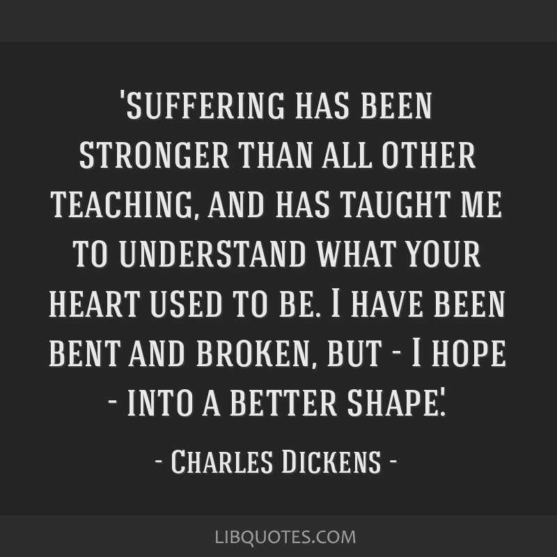 'suffering has been stronger than all other teaching, and has taught me to understand what your heart used to be. I have been bent and broken, but -...