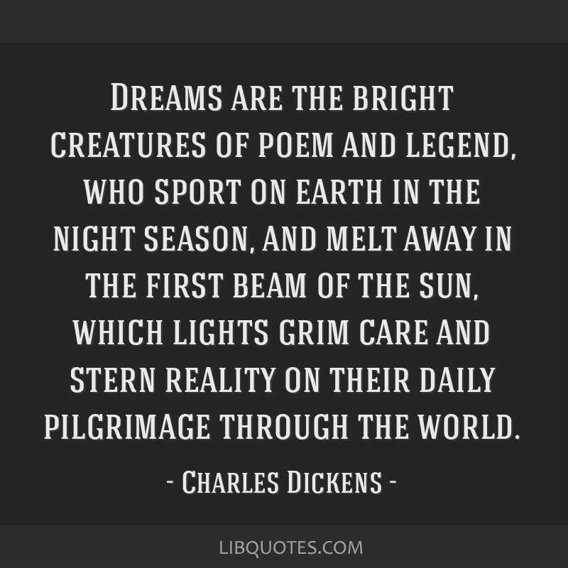 Dreams are the bright creatures of poem and legend, who sport on earth in the night season, and melt away in the first beam of the sun, which lights...