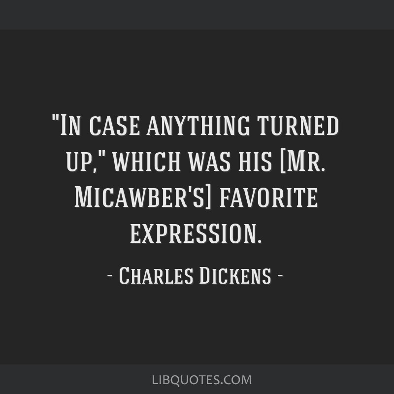 In case anything turned up, which was his [Mr. Micawber's] favorite expression.