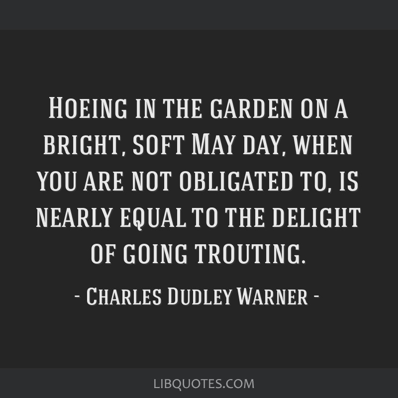 Hoeing in the garden on a bright, soft May day, when you are not obligated to, is nearly equal to the delight of going trouting.