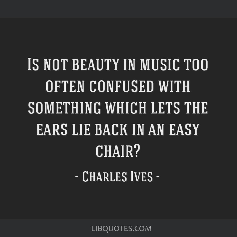Is not beauty in music too often confused with something which lets the ears lie back in an easy chair?