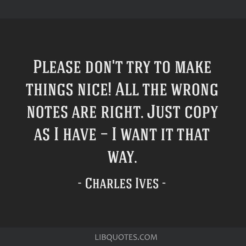 Please don't try to make things nice! All the wrong notes are right. Just copy as I have — I want it that way.