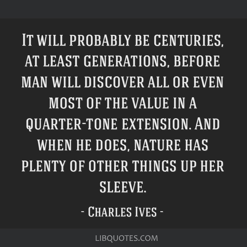 It will probably be centuries, at least generations, before man will discover all or even most of the value in a quarter-tone extension. And when he...