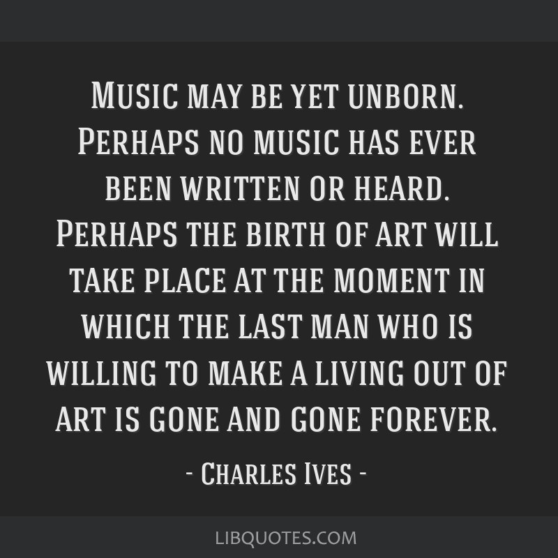 Music may be yet unborn. Perhaps no music has ever been written or heard. Perhaps the birth of art will take place at the moment in which the last...
