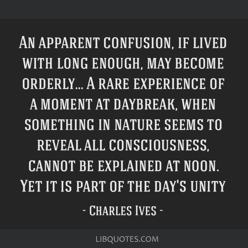 An apparent confusion, if lived with long enough, may become orderly... A rare experience of a moment at daybreak, when something in nature seems to...