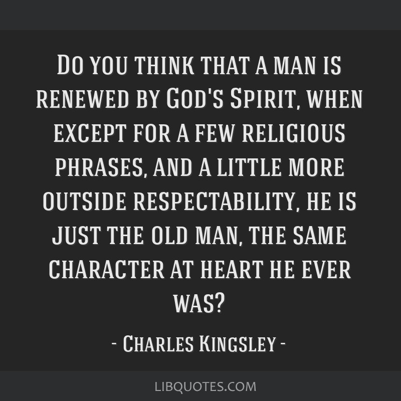 Do you think that a man is renewed by God's Spirit, when except for a few religious phrases, and a little more outside respectability, he is just the ...