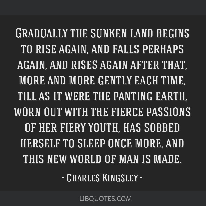Gradually the sunken land begins to rise again, and falls perhaps again, and rises again after that, more and more gently each time, till as it were...