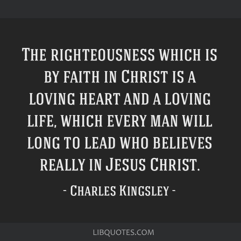 The righteousness which is by faith in Christ is a loving heart and a loving life, which every man will long to lead who believes really in Jesus...