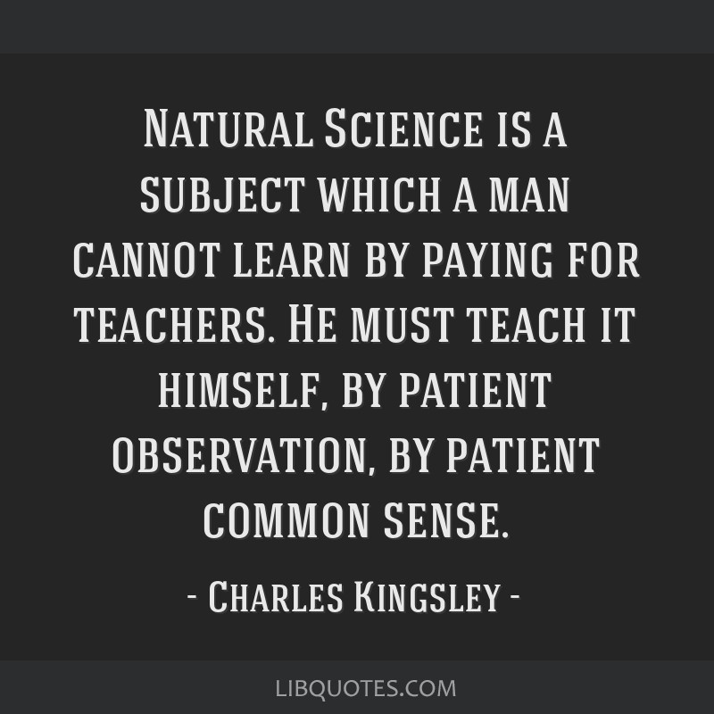 Natural Science is a subject which a man cannot learn by paying for teachers. He must teach it himself, by patient observation, by patient common...