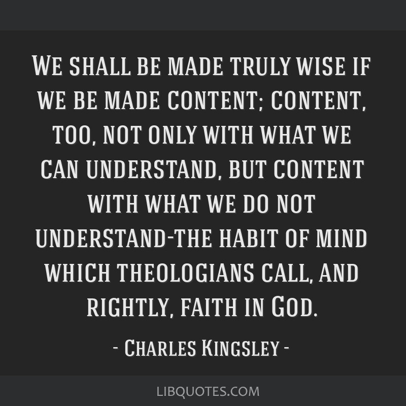 We shall be made truly wise if we be made content; content, too, not only with what we can understand, but content with what we do not understand-the ...