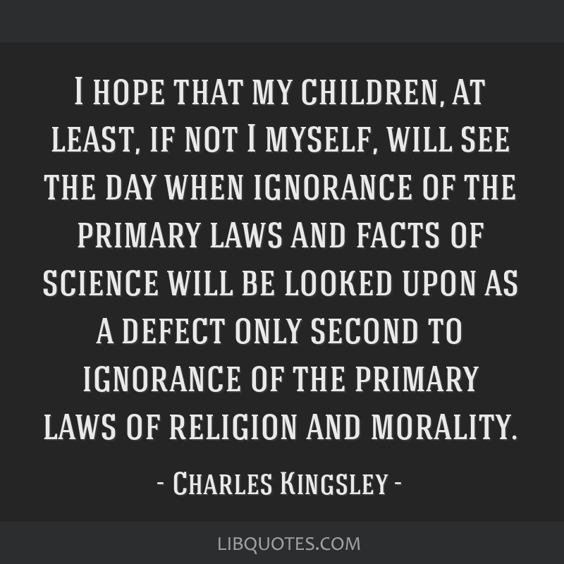 I hope that my children, at least, if not I myself, will see the day when ignorance of the primary laws and facts of science will be looked upon as a ...