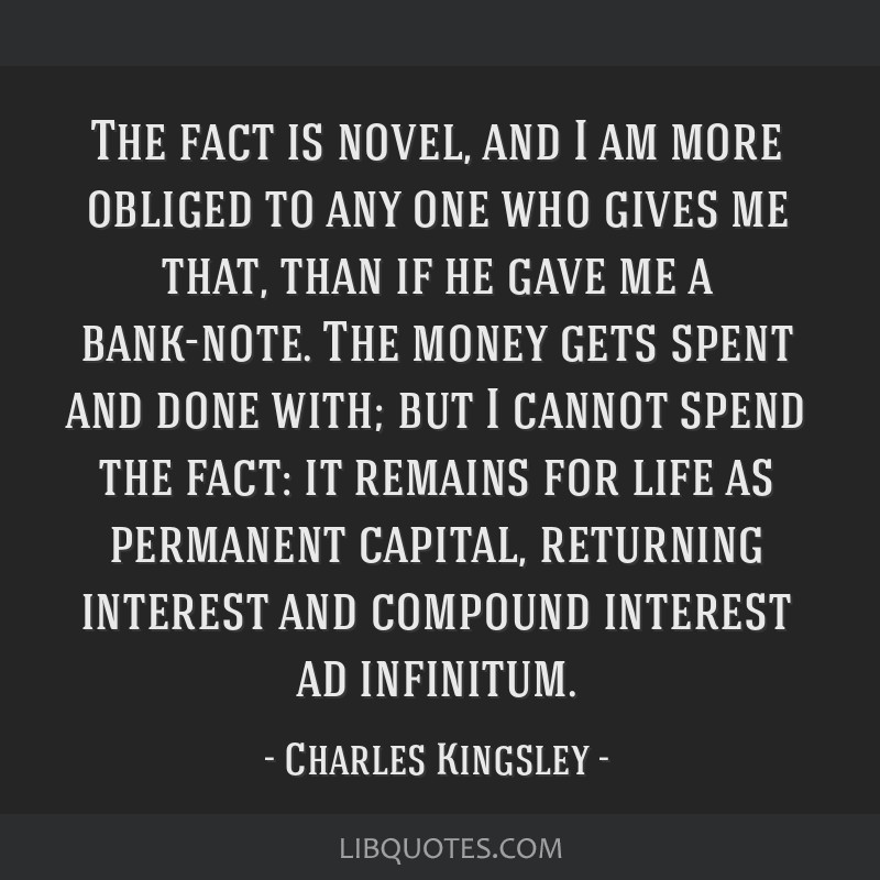 The fact is novel, and I am more obliged to any one who gives me that, than if he gave me a bank-note. The money gets spent and done with; but I...