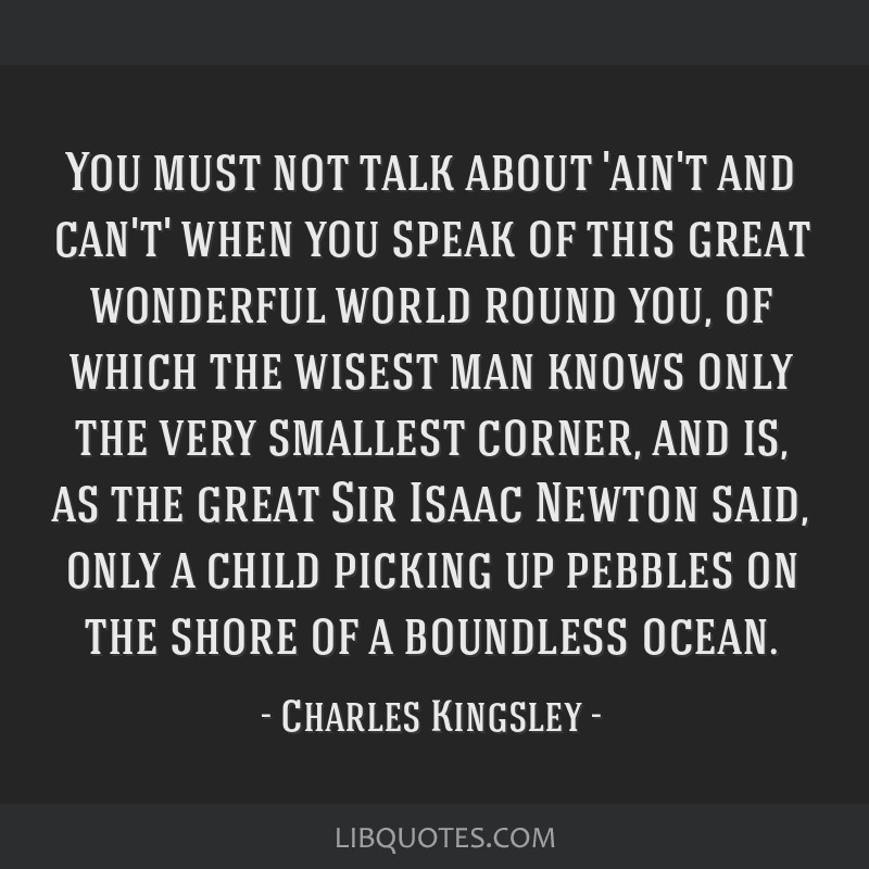You must not talk about 'ain't and can't' when you speak of this great wonderful world round you, of which the wisest man knows only the very...