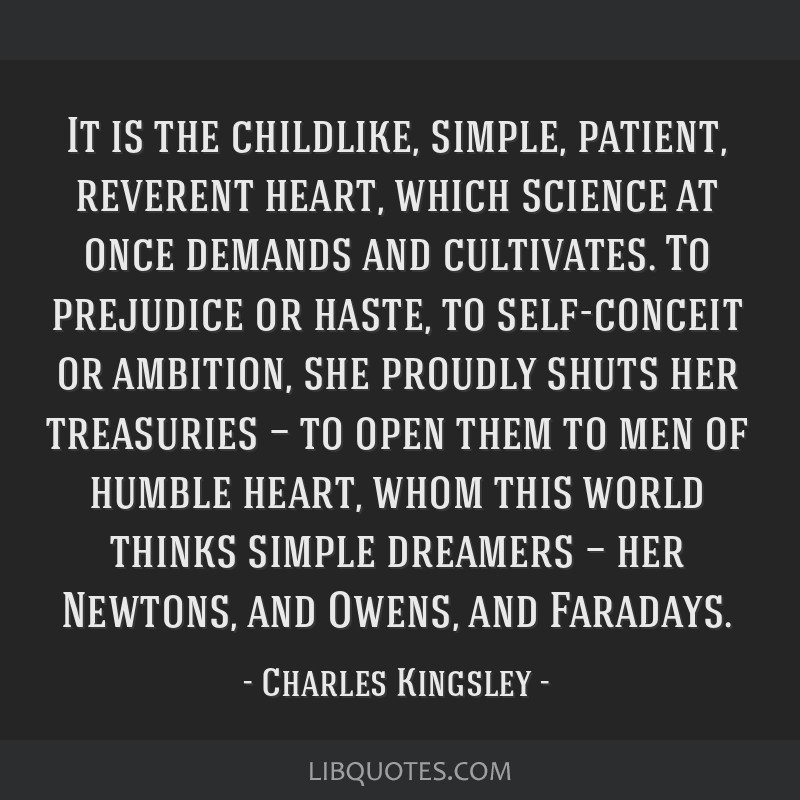 It is the childlike, simple, patient, reverent heart, which science at once demands and cultivates. To prejudice or haste, to self-conceit or...