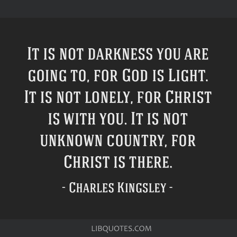 It is not darkness you are going to, for God is Light. It is not lonely, for Christ is with you. It is not unknown country, for Christ is there.