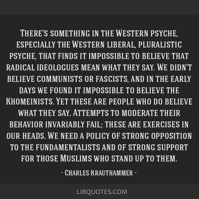 There's something in the Western psyche, especially the Western liberal, pluralistic psyche, that finds it impossible to believe that radical...