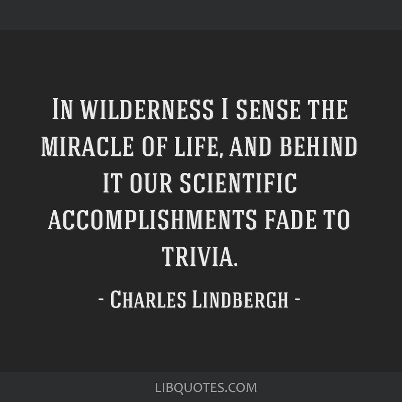 In wilderness I sense the miracle of life, and behind it our scientific accomplishments fade to trivia.