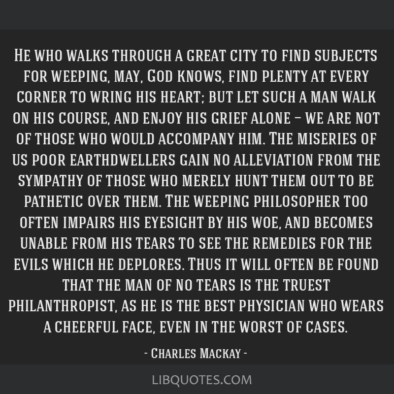 He who walks through a great city to find subjects for weeping, may, God knows, find plenty at every corner to wring his heart; but let such a man...