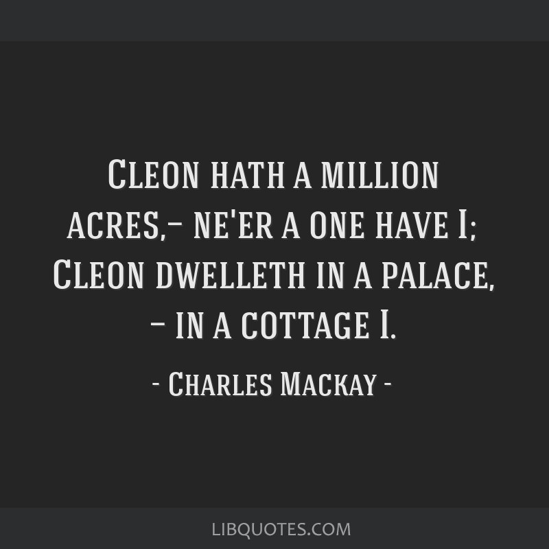 Cleon hath a million acres,— ne'er a one have I; Cleon dwelleth in a palace, — in a cottage I.