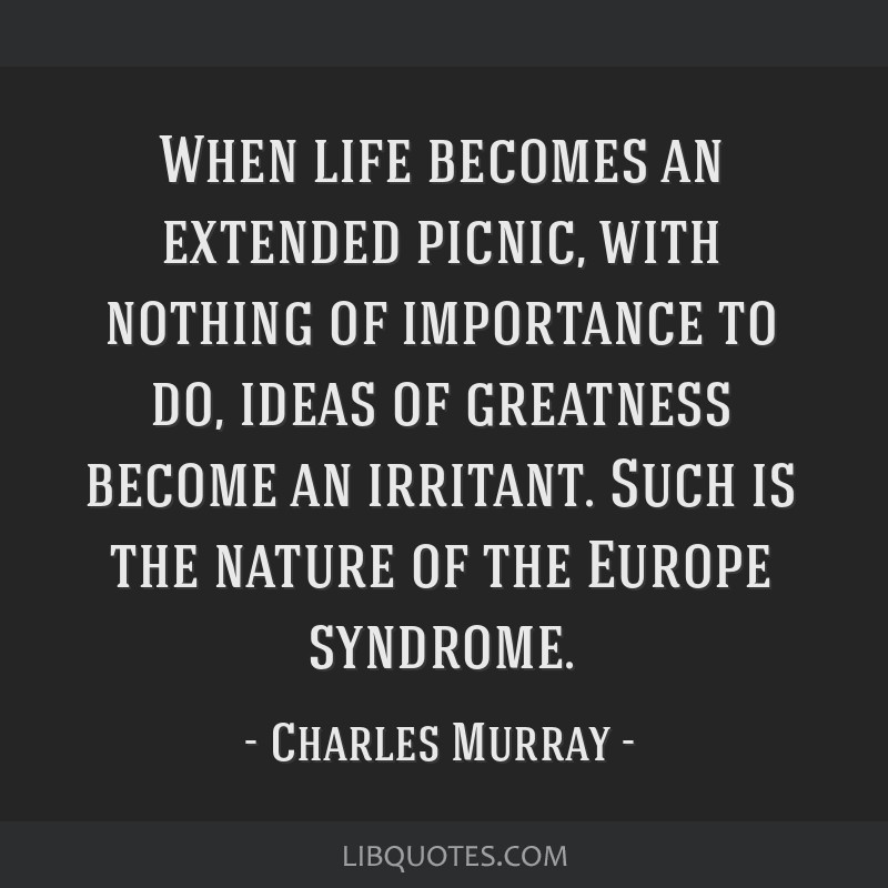 When life becomes an extended picnic, with nothing of importance to do, ideas of greatness become an irritant. Such is the nature of the Europe...