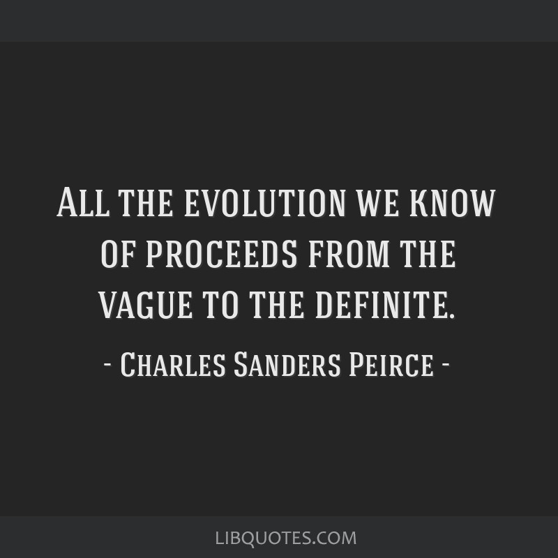 All the evolution we know of proceeds from the vague to the definite.