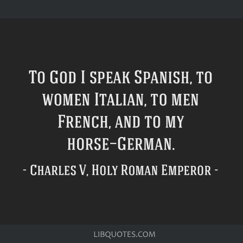 To God I Speak Spanish To Women Italian To Men French And To My