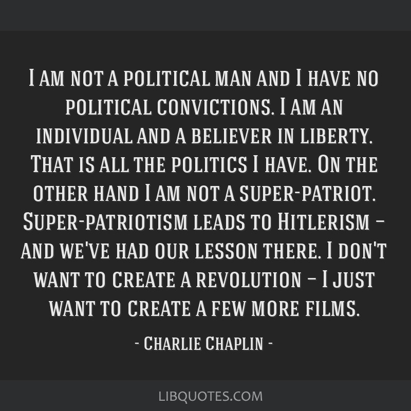 I am not a political man and I have no political convictions. I am an individual and a believer in liberty. That is all the politics I have. On the...