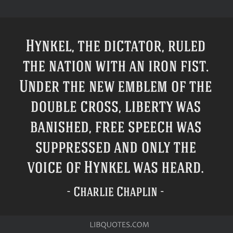 Hynkel, the dictator, ruled the nation with an iron fist. Under the new emblem of the double cross, liberty was banished, free speech was suppressed...