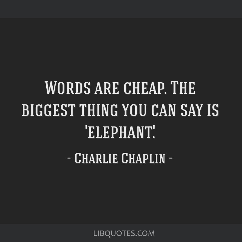 Words are cheap. The biggest thing you can say is 'elephant'.