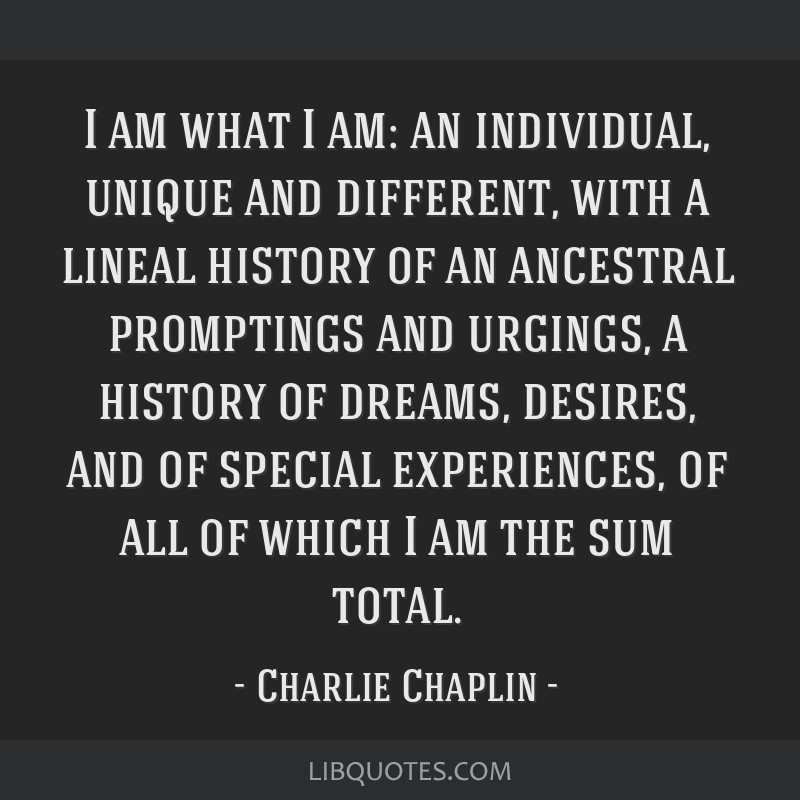 I am what I am: an individual, unique and different, with a lineal history of an ancestral promptings and urgings, a history of dreams, desires, and...