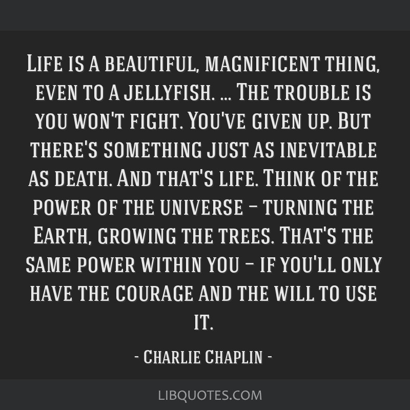 Life is a beautiful, magnificent thing, even to a jellyfish. … The trouble is you won't fight. You've given up. But there's something just as...