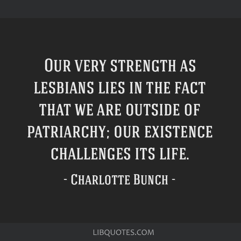 Our very strength as lesbians lies in the fact that we are outside of patriarchy; our existence challenges its life.