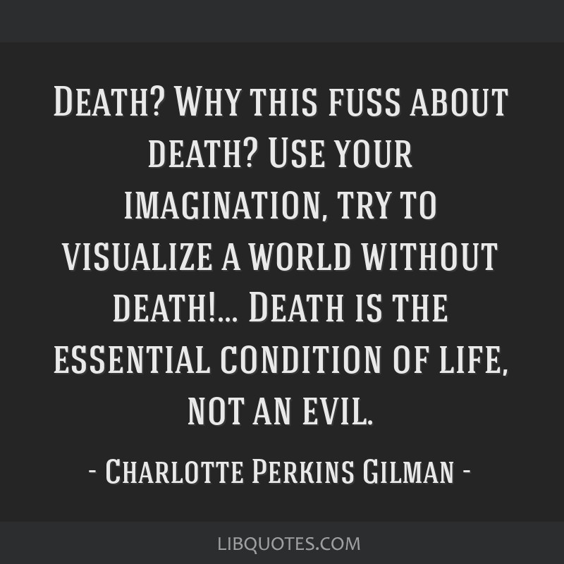 Death? Why this fuss about death? Use your imagination, try to visualize a world without death!... Death is the essential condition of life, not an...