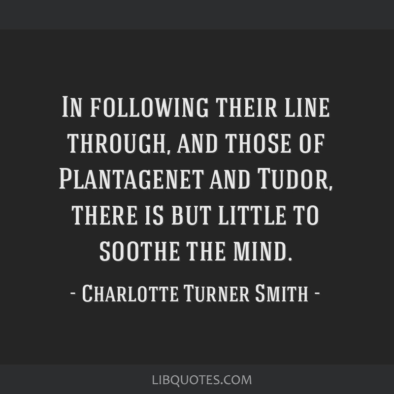 In following their line through, and those of Plantagenet and Tudor, there is but little to soothe the mind.