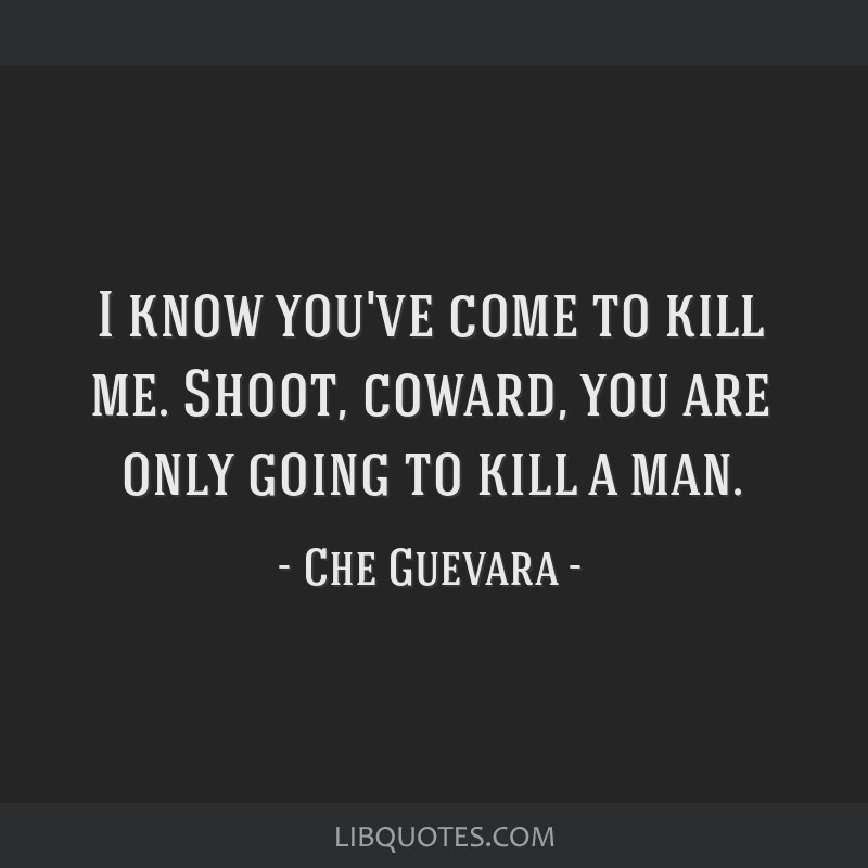 I know you've come to kill me. Shoot, coward, you are only going to kill a man.