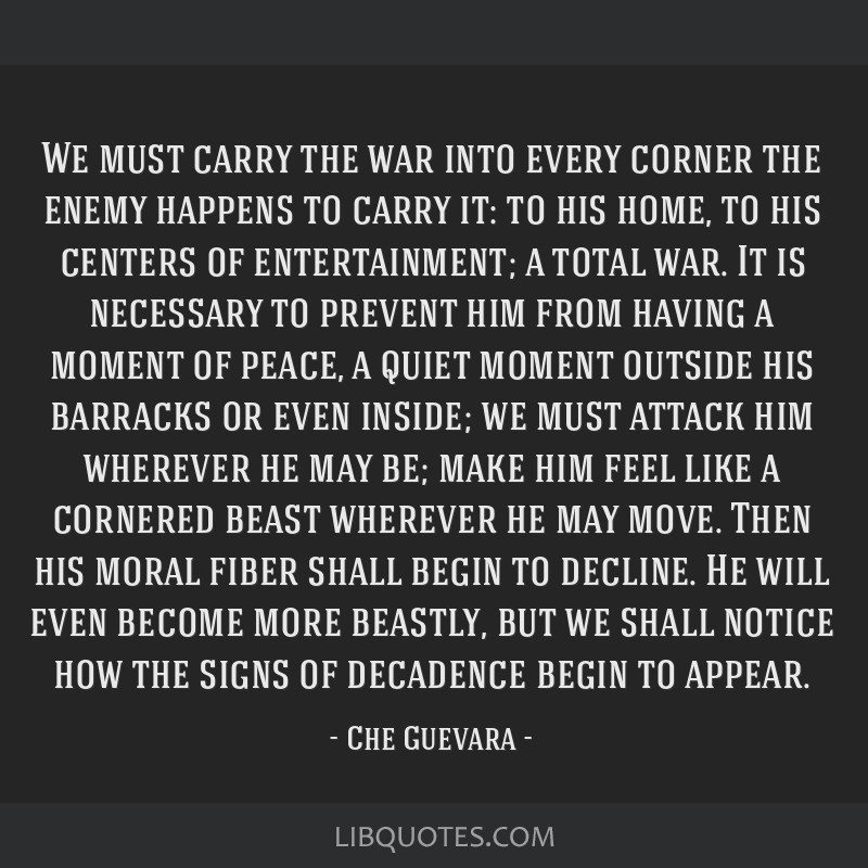 We must carry the war into every corner the enemy happens to carry it: to his home, to his centers of entertainment; a total war. It is necessary to...