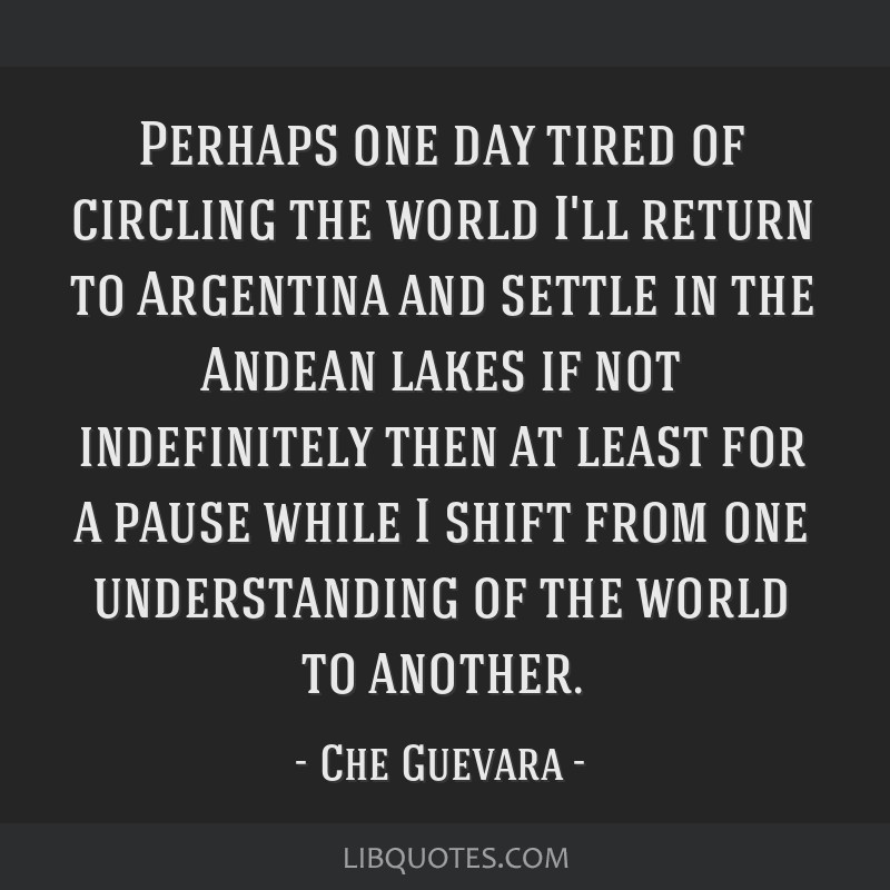 Perhaps one day tired of circling the world I'll return to Argentina and settle in the Andean lakes if not indefinitely then at least for a pause...