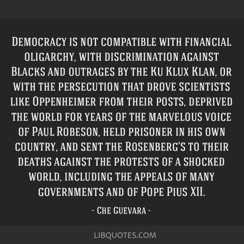 Democracy is not compatible with financial oligarchy, with discrimination against Blacks and outrages by the Ku Klux Klan, or with the persecution...